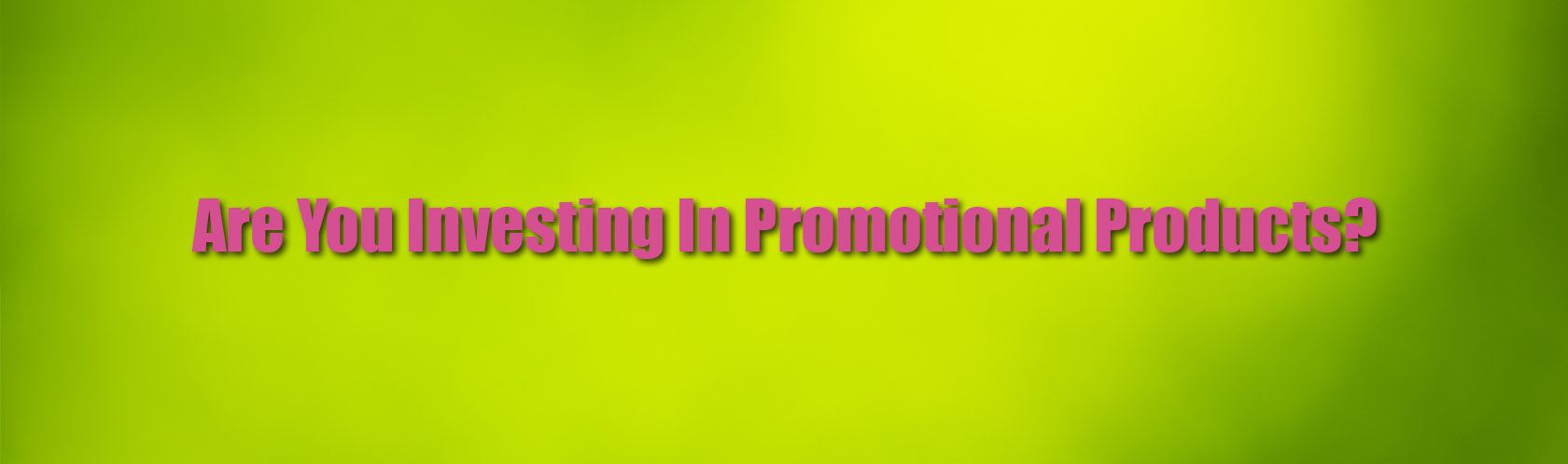 Are You Investing In Promotional Products? Here Are 4 Reasons Why You Should!